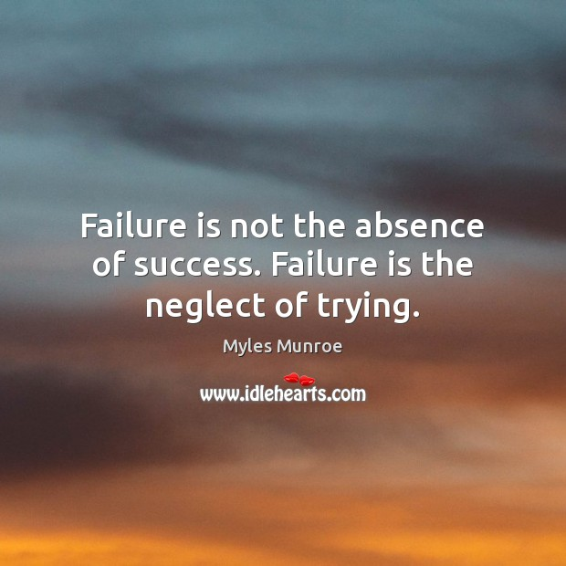 Failure is not the absence of success. Failure is the neglect of trying. Myles Munroe Picture Quote