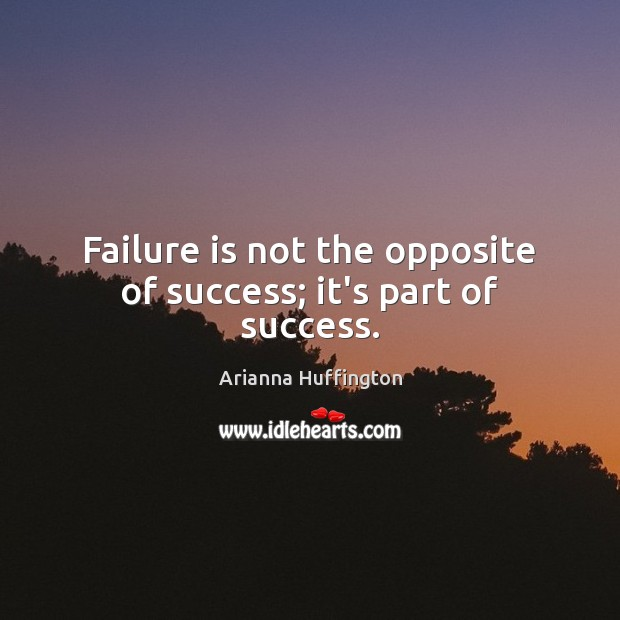 Failure is not the opposite of success; it's part of success. Arianna Huffington Picture Quote