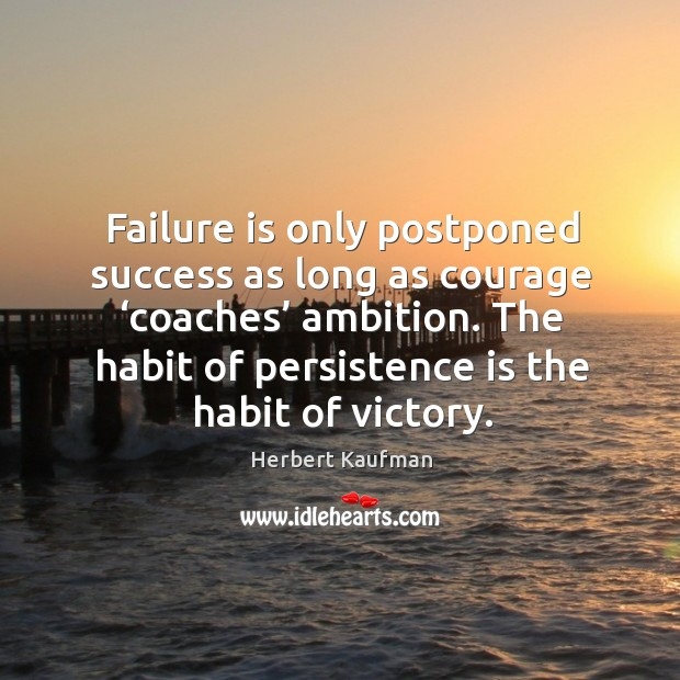 Failure is only postponed success as long as courage 'coaches' ambition. The habit of persistence is the habit of victory. Persistence Quotes Image