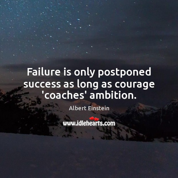 Failure is only postponed success as long as courage 'coaches' ambition. Image