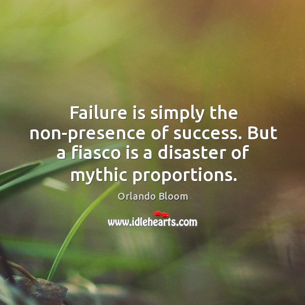 Image, Failure is simply the non-presence of success. But a fiasco is a disaster of mythic proportions.