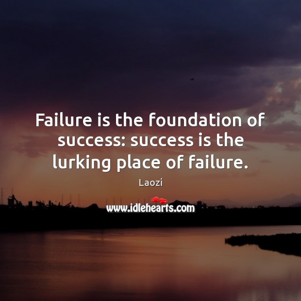 Failure is the foundation of success: success is the lurking place of failure. Image