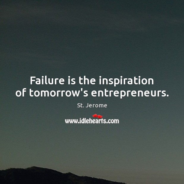 Failure is the inspiration of tomorrow's entrepreneurs. St. Jerome Picture Quote