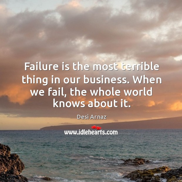 Failure is the most terrible thing in our business. When we fail, the whole world knows about it. Desi Arnaz Picture Quote
