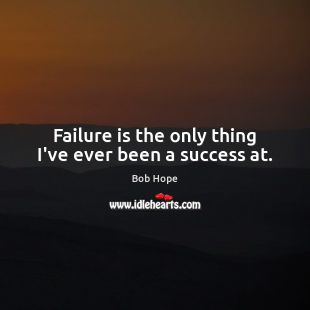 Image, Failure is the only thing I've ever been a success at.