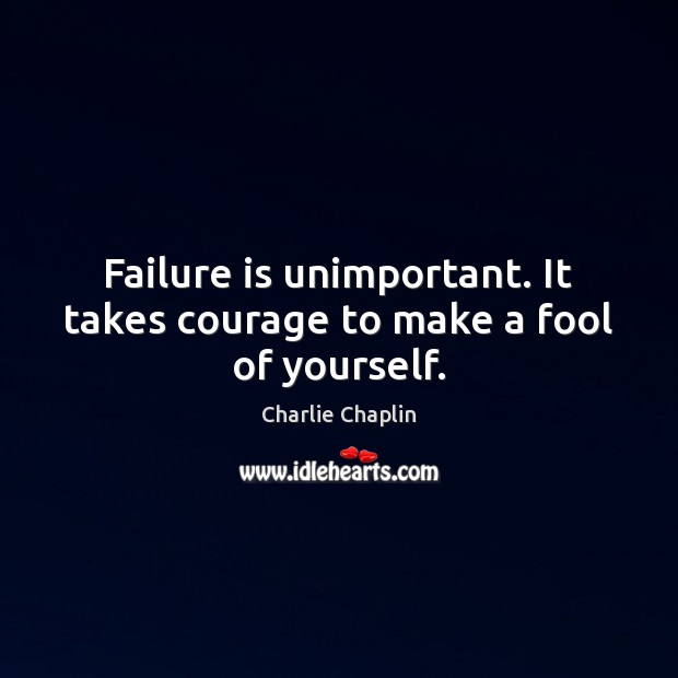 Image, Failure is unimportant. It takes courage to make a fool of yourself.