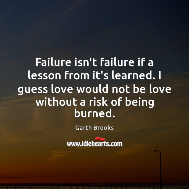 Image, Failure isn't failure if a lesson from it's learned. I guess love