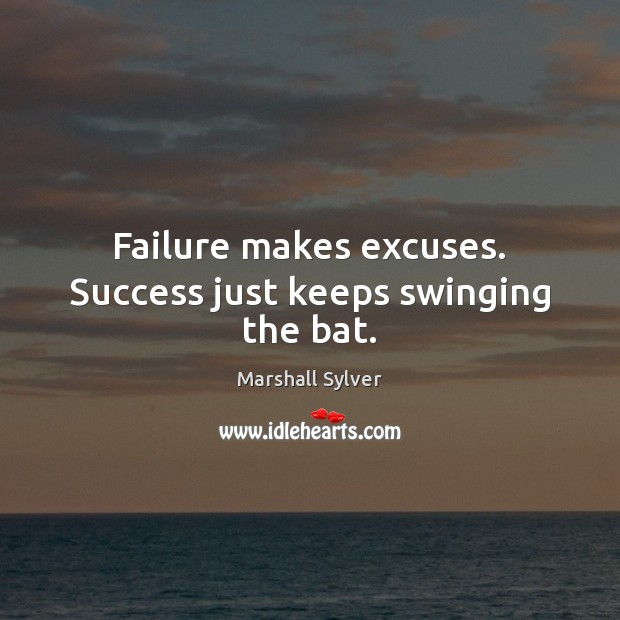 Failure makes excuses. Success just keeps swinging the bat. Marshall Sylver Picture Quote