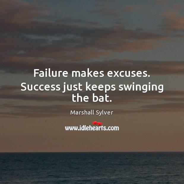 Failure makes excuses. Success just keeps swinging the bat. Image