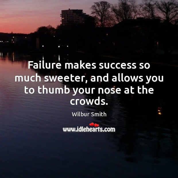Failure makes success so much sweeter, and allows you to thumb your nose at the crowds. Wilbur Smith Picture Quote