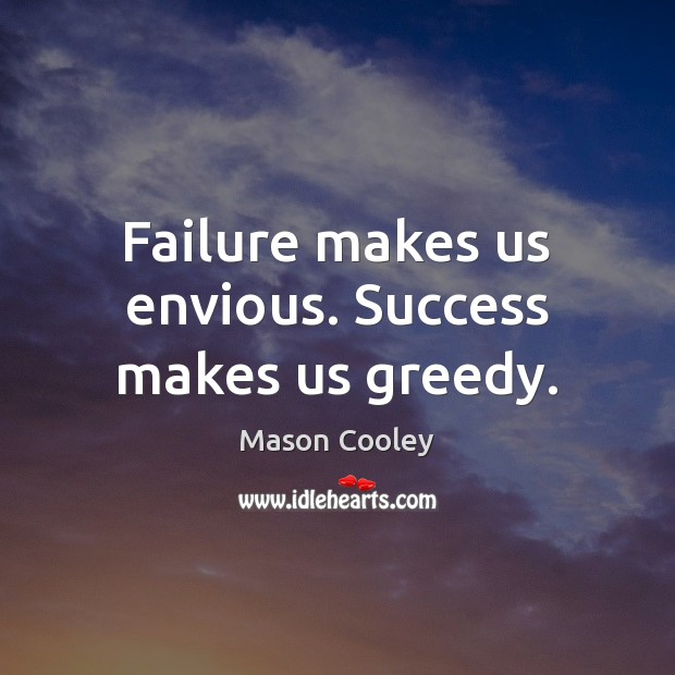 Failure makes us envious. Success makes us greedy. Mason Cooley Picture Quote