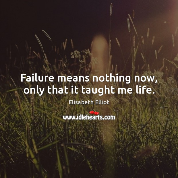 Failure means nothing now, only that it taught me life. Image