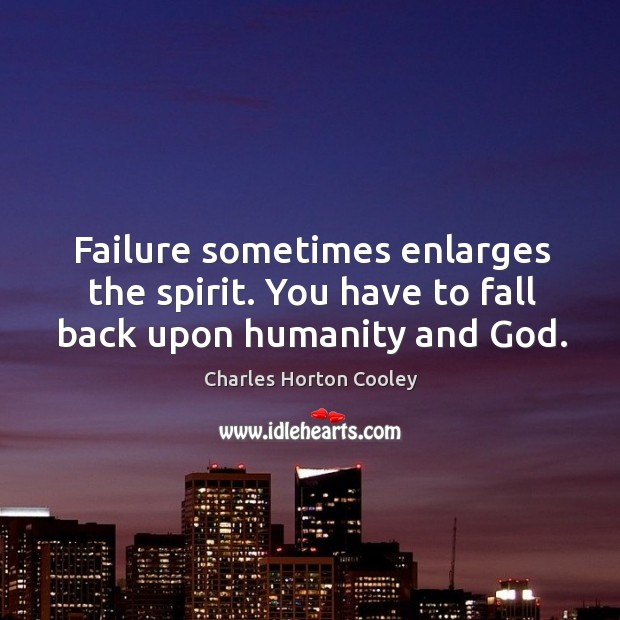 Failure sometimes enlarges the spirit. You have to fall back upon humanity and God. Image