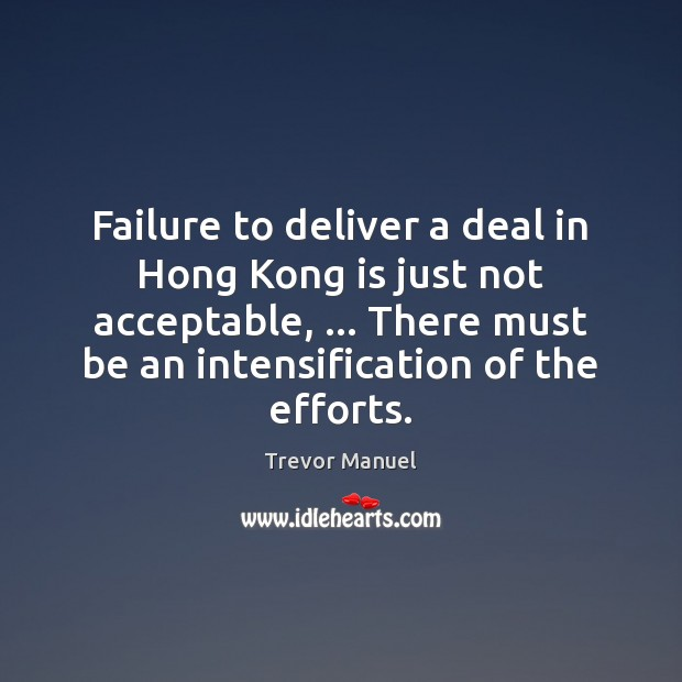 Failure to deliver a deal in Hong Kong is just not acceptable, … Trevor Manuel Picture Quote