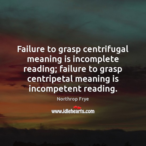 Failure to grasp centrifugal meaning is incomplete reading; failure to grasp centripetal Northrop Frye Picture Quote