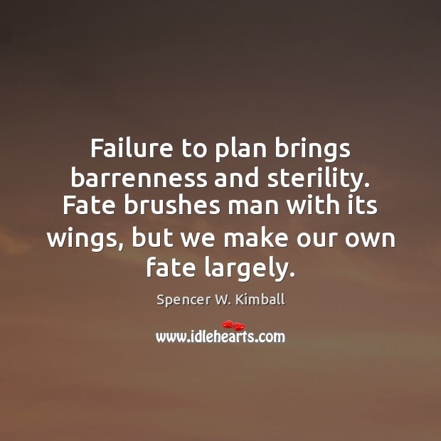Failure to plan brings barrenness and sterility. Fate brushes man with its Image