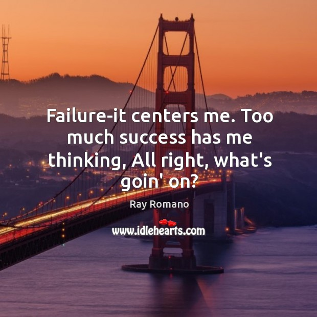 Failure-it centers me. Too much success has me thinking, All right, what's goin' on? Image