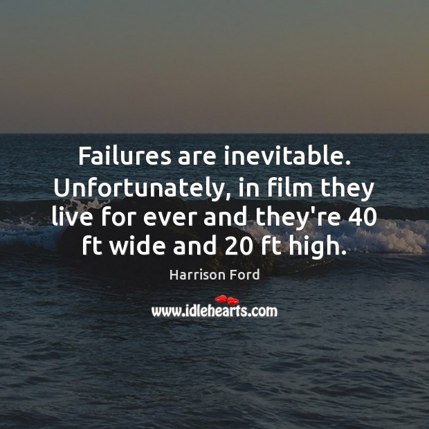 Failures are inevitable. Unfortunately, in film they live for ever and they're 40 Harrison Ford Picture Quote