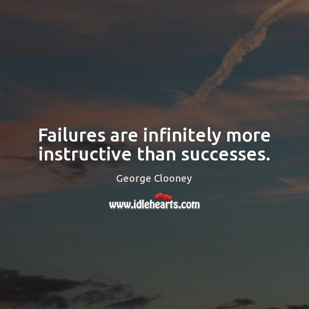 Failures are infinitely more instructive than successes. George Clooney Picture Quote