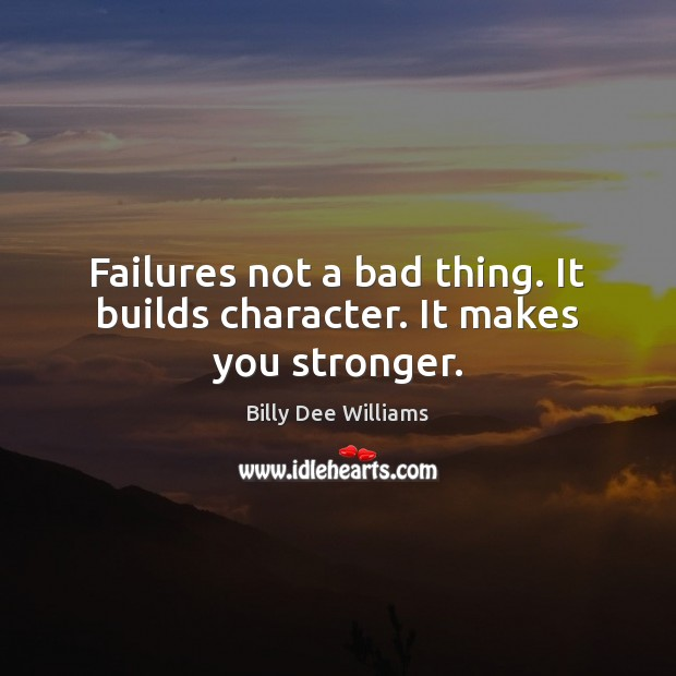 Image, Failures not a bad thing. It builds character. It makes you stronger.