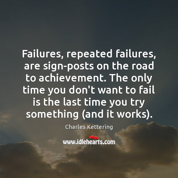 Failures, repeated failures, are sign-posts on the road to achievement. The only Charles Kettering Picture Quote