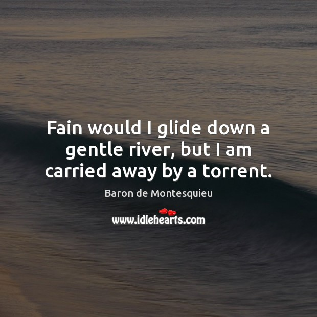 Fain would I glide down a gentle river, but I am carried away by a torrent. Baron de Montesquieu Picture Quote