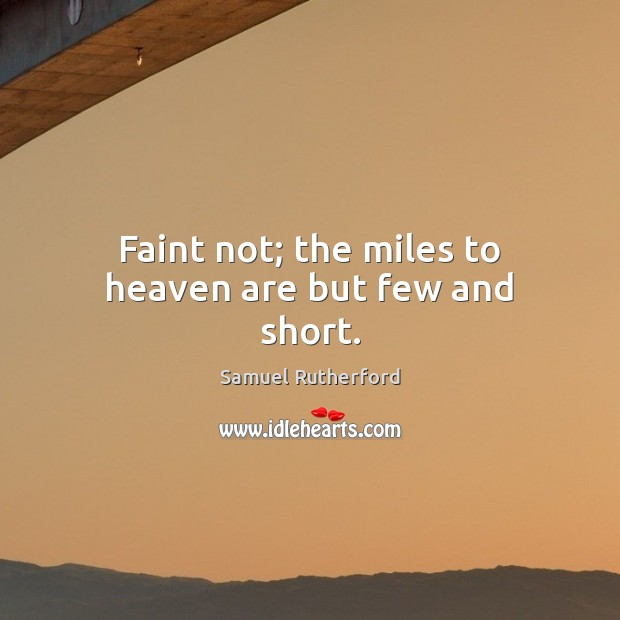 Faint not; the miles to heaven are but few and short. Samuel Rutherford Picture Quote