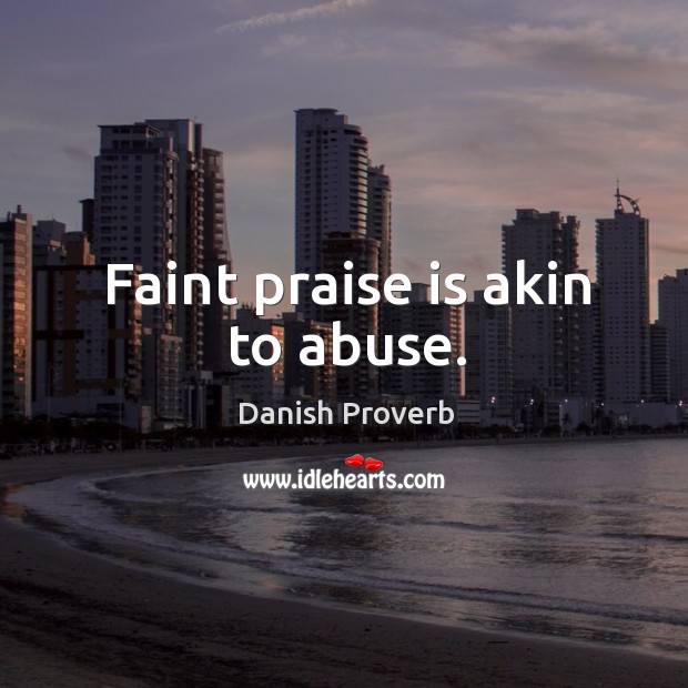 Faint praise is akin to abuse. Image