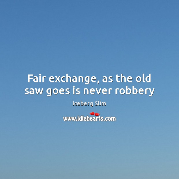 Fair exchange, as the old saw goes is never robbery Image