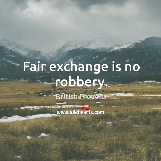 Fair exchange is no robbery. Image
