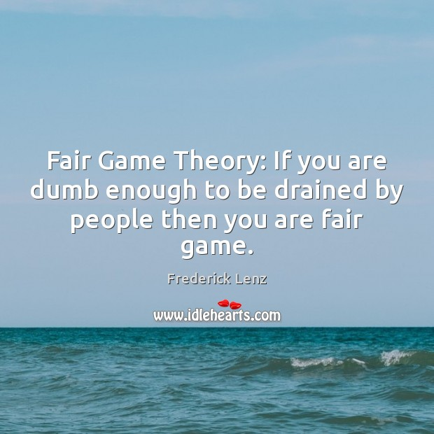 Fair Game Theory: If you are dumb enough to be drained by people then you are fair game. Image