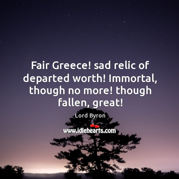 Image, Fair Greece! sad relic of departed worth! Immortal, though no more! though fallen, great!