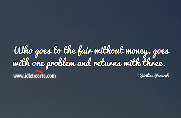 Who goes to the fair without money, goes with one problem and returns with three. Sicilian Proverbs Image