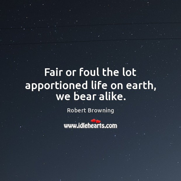 Fair or foul the lot apportioned life on earth, we bear alike. Robert Browning Picture Quote