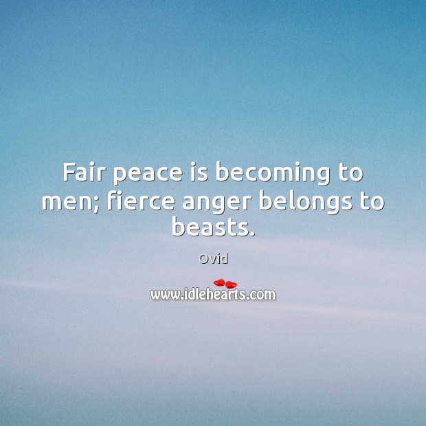 Fair peace is becoming to men; fierce anger belongs to beasts. Ovid Picture Quote
