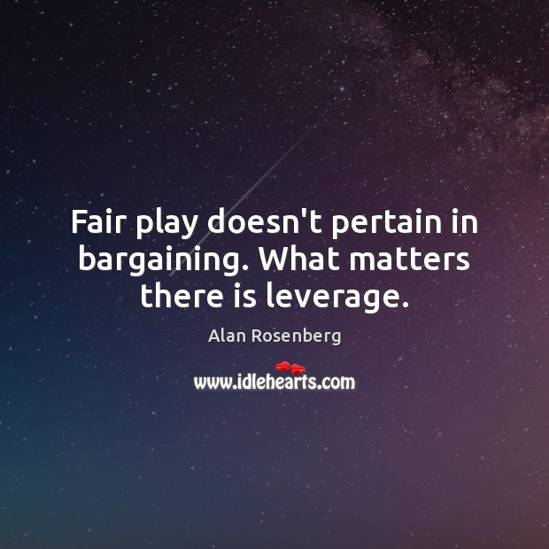 Image, Fair play doesn't pertain in bargaining. What matters there is leverage.