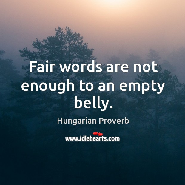 Fair words are not enough to an empty belly. Image