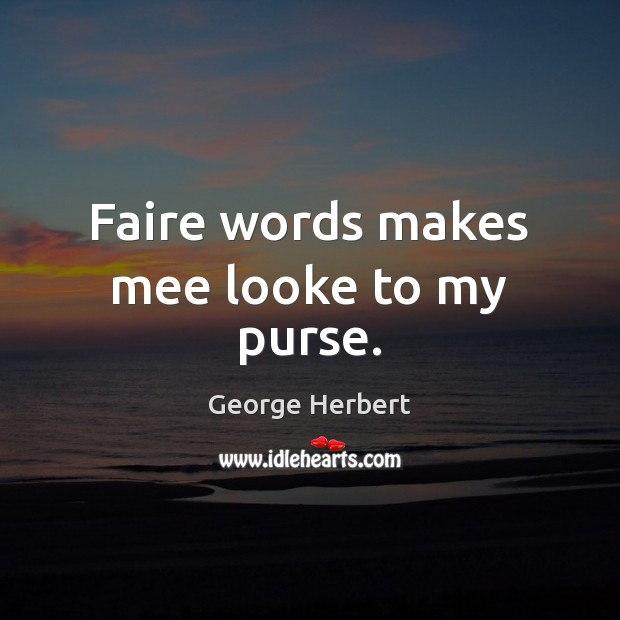 Faire words makes mee looke to my purse. George Herbert Picture Quote