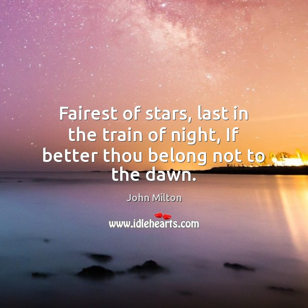 Fairest of stars, last in the train of night, If better thou belong not to the dawn. John Milton Picture Quote