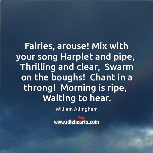 Fairies, arouse! Mix with your song Harplet and pipe,  Thrilling and clear, William Allingham Picture Quote