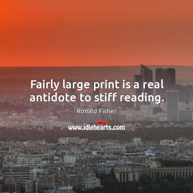 Fairly large print is a real antidote to stiff reading. Ronald Fisher Picture Quote