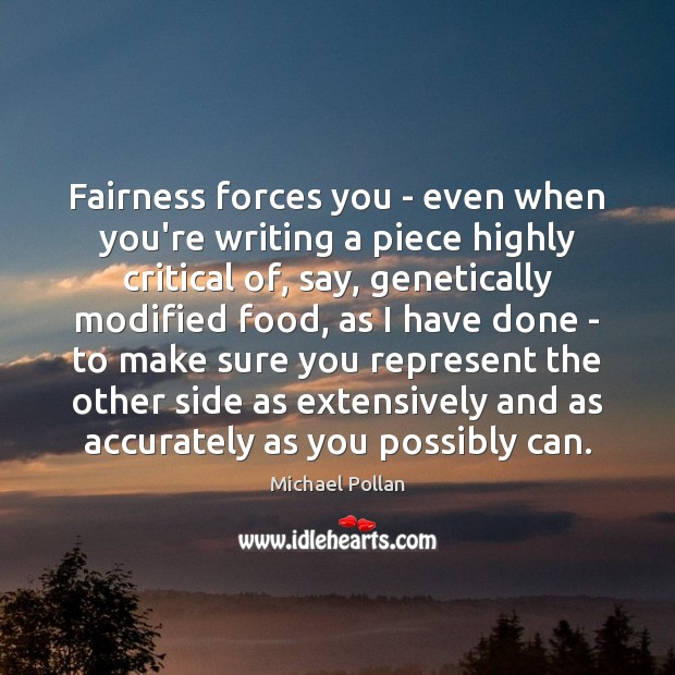 Fairness forces you – even when you're writing a piece highly critical Michael Pollan Picture Quote