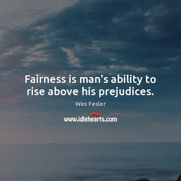 Fairness is man's ability to rise above his prejudices. Wes Fesler Picture Quote