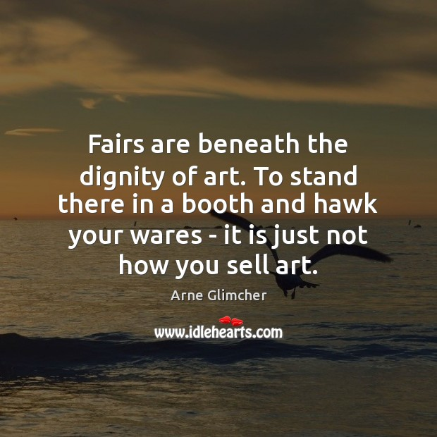 Image, Fairs are beneath the dignity of art. To stand there in a