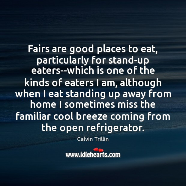 Fairs are good places to eat, particularly for stand-up eaters–which is one Calvin Trillin Picture Quote