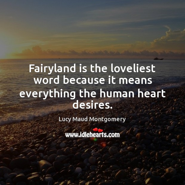 Fairyland is the loveliest word because it means everything the human heart desires. Lucy Maud Montgomery Picture Quote