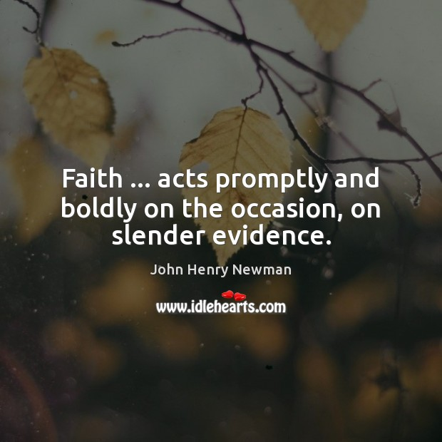 Faith … acts promptly and boldly on the occasion, on slender evidence. John Henry Newman Picture Quote