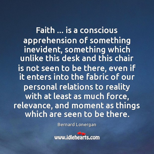 Faith … is a conscious apprehension of something inevident, something which unlike this Image