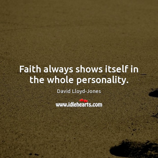 Faith always shows itself in the whole personality. David Lloyd-Jones Picture Quote