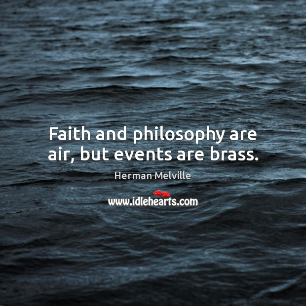 Faith and philosophy are air, but events are brass. Image